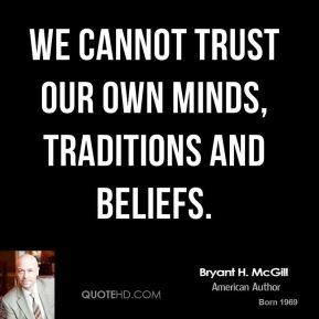 Bryant H. McGill - We cannot trust our own minds, traditions and beliefs.