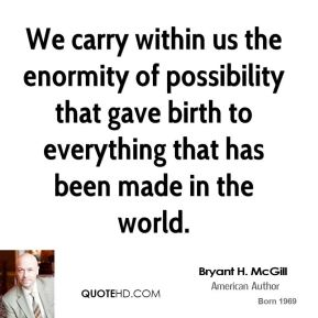 Bryant H. McGill - We carry within us the enormity of possibility that gave birth to everything that has been made in the world.