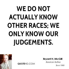 Bryant H. McGill - We do not actually know other races; we only know our judgements.