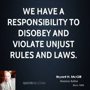 Bryant H. McGill - We have a responsibility to disobey and violate unjust rules and laws.