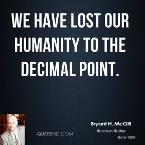 Bryant H. McGill - We have lost our humanity to the decimal point.