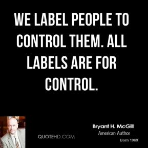 Bryant H. McGill - We label people to control them. All labels are for control.