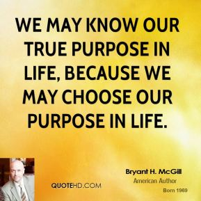 Bryant H. McGill - We may know our true purpose in life, because we may choose our purpose in life.