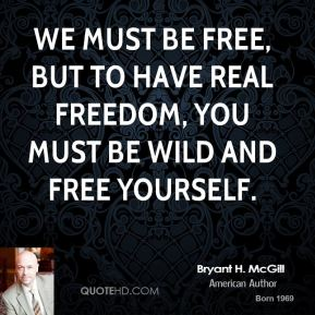 Bryant H. McGill - We must be free, but to have real freedom, you must be wild and free yourself.