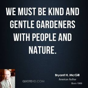 Bryant H. McGill - We must be kind and gentle gardeners with people and nature.