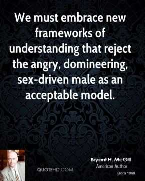 Bryant H. McGill - We must embrace new frameworks of understanding that reject the angry, domineering, sex-driven male as an acceptable model.