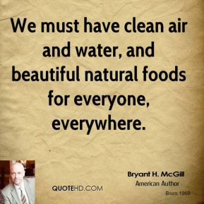 Bryant H. McGill - We must have clean air and water, and beautiful natural foods for everyone, everywhere.