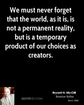 Bryant H. McGill - We must never forget that the world, as it is, is not a permanent reality, but is a temporary product of our choices as creators.