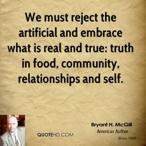 Bryant H. McGill - We must reject the artificial and embrace what is real and true: truth in food, community, relationships and self.