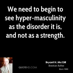 Bryant H. McGill - We need to begin to see hyper-masculinity as the disorder it is, and not as a strength.