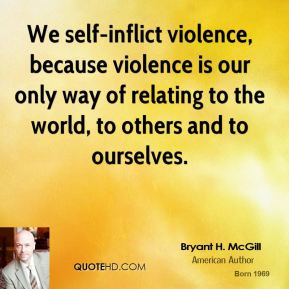 Bryant H. McGill - We self-inflict violence, because violence is our only way of relating to the world, to others and to ourselves.