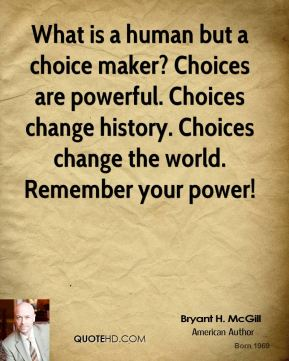 Bryant H. McGill - What is a human but a choice maker? Choices are powerful. Choices change history. Choices change the world. Remember your power!