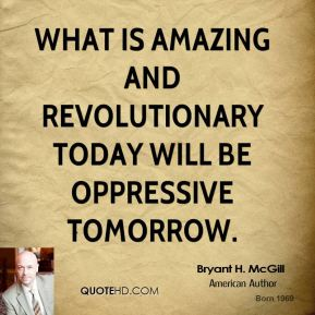 Bryant H. McGill - What is amazing and revolutionary today will be oppressive tomorrow.