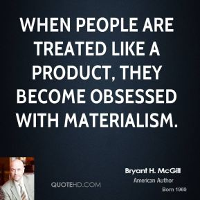 Bryant H. McGill - When people are treated like a product, they become obsessed with materialism.