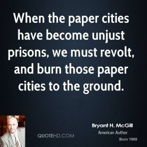 Bryant H. McGill - When the paper cities have become unjust prisons, we must revolt, and burn those paper cities to the ground.