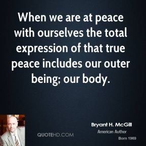 Bryant H. McGill - When we are at peace with ourselves the total expression of that true peace includes our outer being; our body.