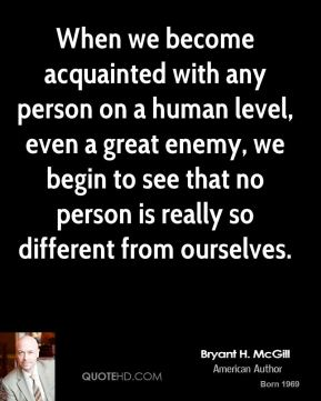 Bryant H. McGill - When we become acquainted with any person on a human level, even a great enemy, we begin to see that no person is really so different from ourselves.