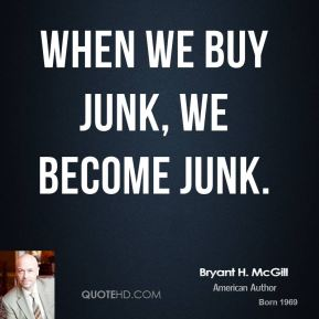 Bryant H. McGill - When we buy junk, we become junk.