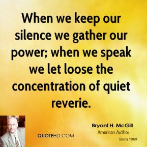 Bryant H. McGill - When we keep our silence we gather our power; when we speak we let loose the concentration of quiet reverie.