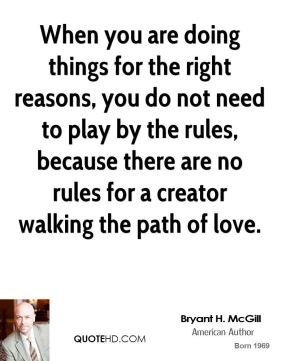 Bryant H. McGill - When you are doing things for the right reasons, you do not need to play by the rules, because there are no rules for a creator walking the path of love.