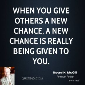 When you give others a new chance, a new chance is really being given to you.