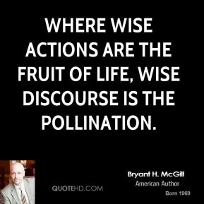 Bryant H. McGill - Where wise actions are the fruit of life, wise discourse is the pollination.