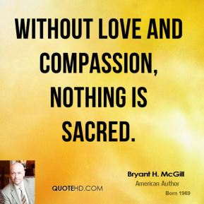 Bryant H. McGill - Without love and compassion, nothing is sacred.