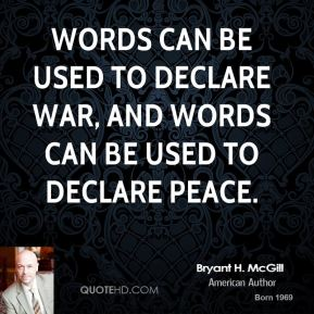 Bryant H. McGill - Words can be used to declare war, and words can be used to declare peace.