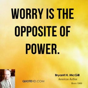 Bryant H. McGill - Worry is the opposite of power.