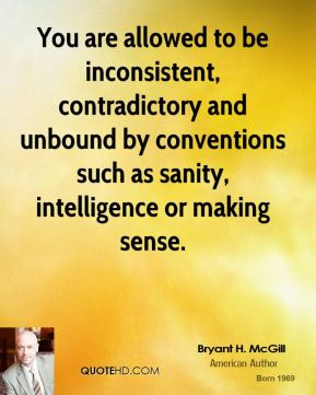Bryant H. McGill - You are allowed to be inconsistent, contradictory and unbound by conventions such as sanity, intelligence or making sense.