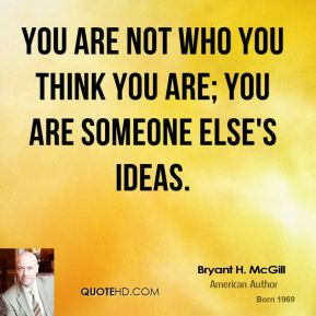 Bryant H. McGill - You are not who you think you are; you are someone else's ideas.