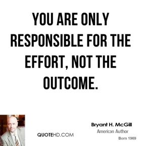Bryant H. McGill - You are only responsible for the effort, not the outcome.