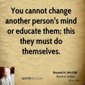Bryant H. McGill - You cannot change another person's mind or educate them; this they must do themselves.