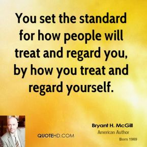 You set the standard for how people will treat and regard you, by how you treat and regard yourself.