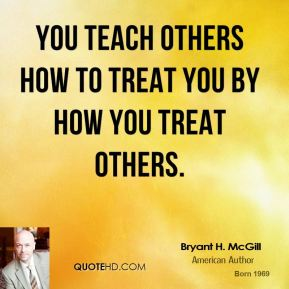 Bryant H. McGill - You teach others how to treat you by how you treat others.