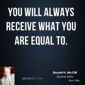 Bryant H. McGill - You will always receive what you are equal to.
