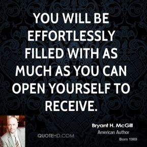 Bryant H. McGill - You will be effortlessly filled with as much as you can open yourself to receive.
