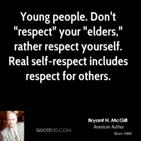 "Bryant H. McGill - Young people. Don't ""respect"" your ""elders,"" rather respect yourself. Real self-respect includes respect for others."