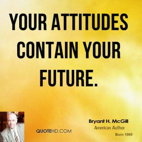 Your attitudes contain your future.