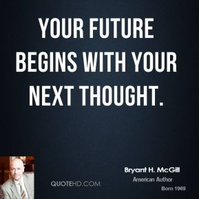 Your future begins with your next thought.