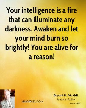 Bryant H. McGill - Your intelligence is a fire that can illuminate any darkness. Awaken and let your mind burn so brightly! You are alive for a reason!