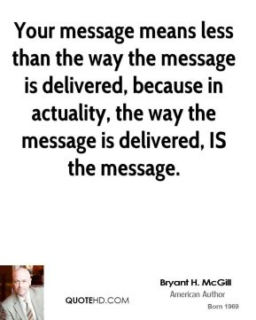 Bryant H. McGill - Your message means less than the way the message is delivered, because in actuality, the way the message is delivered, IS the message.