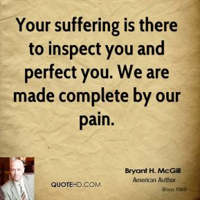 Bryant H. McGill - Your suffering is there to inspect you and perfect you. We are made complete by our pain.