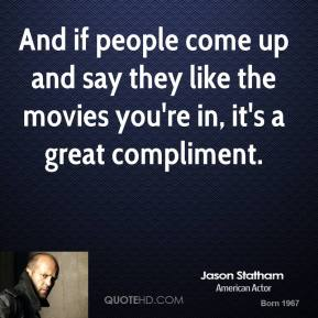 And if people come up and say they like the movies you're in, it's a great compliment.