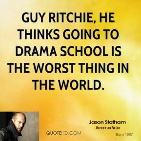 Jason Statham - Guy Ritchie, he thinks going to drama school is the worst thing in the world.