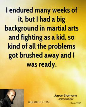 I endured many weeks of it, but I had a big background in martial arts and fighting as a kid, so kind of all the problems got brushed away and I was ready.