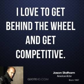 I love to get behind the wheel and get competitive.