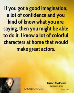 If you got a good imagination, a lot of confidence and you kind of know what you are saying, then you might be able to do it. I know a lot of colorful characters at home that would make great actors.