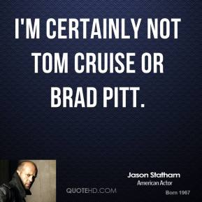I'm certainly not Tom Cruise or Brad Pitt.