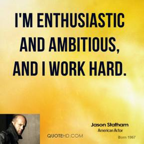 I'm enthusiastic and ambitious, and I work hard.